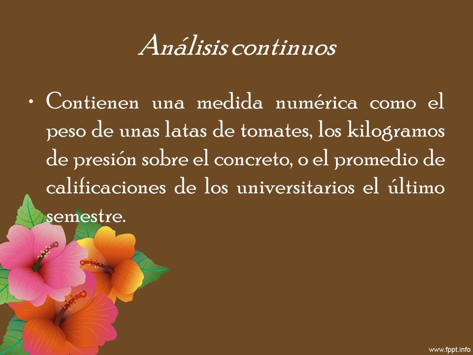 Análisis continuos Contienen una medida numérica como el peso de unas latas de tomates, los kilogramos de presión sobre el concreto, o el promedio de