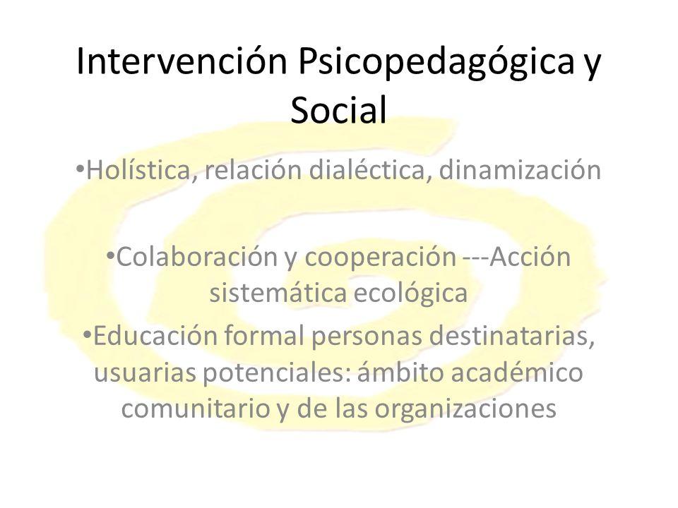 Intervención Psicopedagógica y Social Holística, relación dialéctica, dinamización Colaboración y cooperación ---Acción sistemática ecológica Educación formal personas destinatarias, usuarias potenciales: ámbito académico comunitario y de las organizaciones