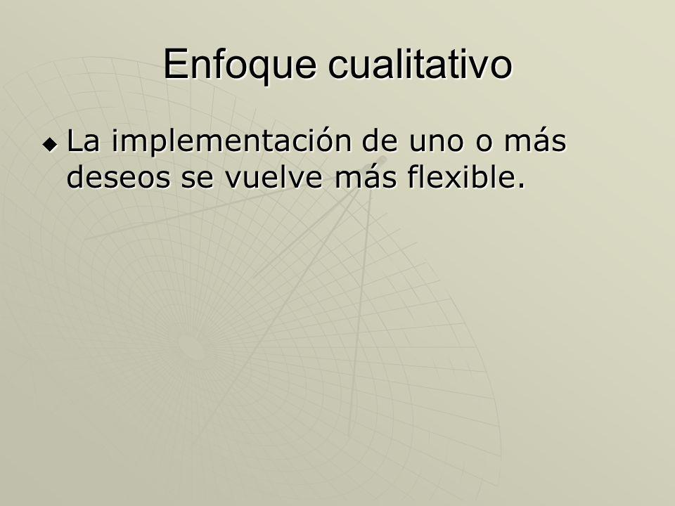 Enfoque cualitativo La implementación de uno o más deseos se vuelve más flexible. La implementación de uno o más deseos se vuelve más flexible.