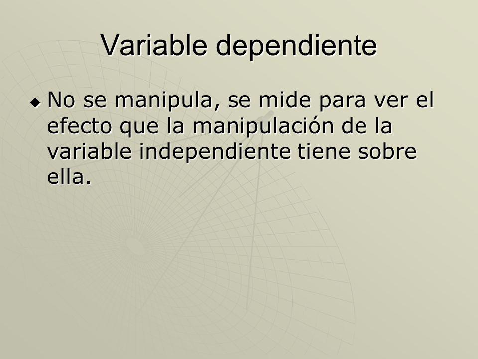 Variable dependiente No se manipula, se mide para ver el efecto que la manipulación de la variable independiente tiene sobre ella. No se manipula, se