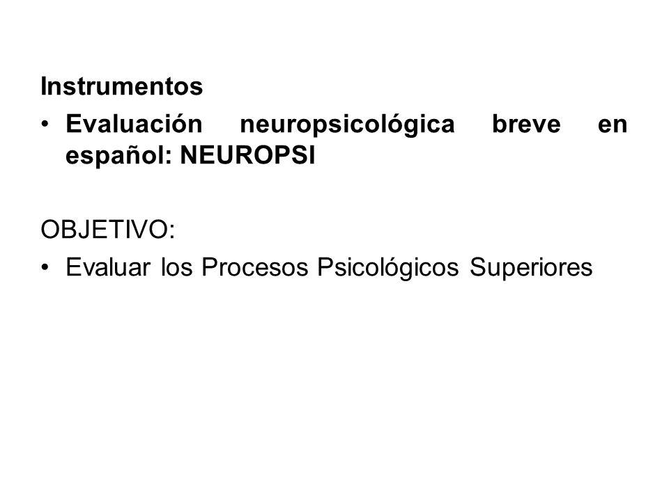 Instrumentos Evaluación neuropsicológica breve en español: NEUROPSI OBJETIVO: Evaluar los Procesos Psicológicos Superiores