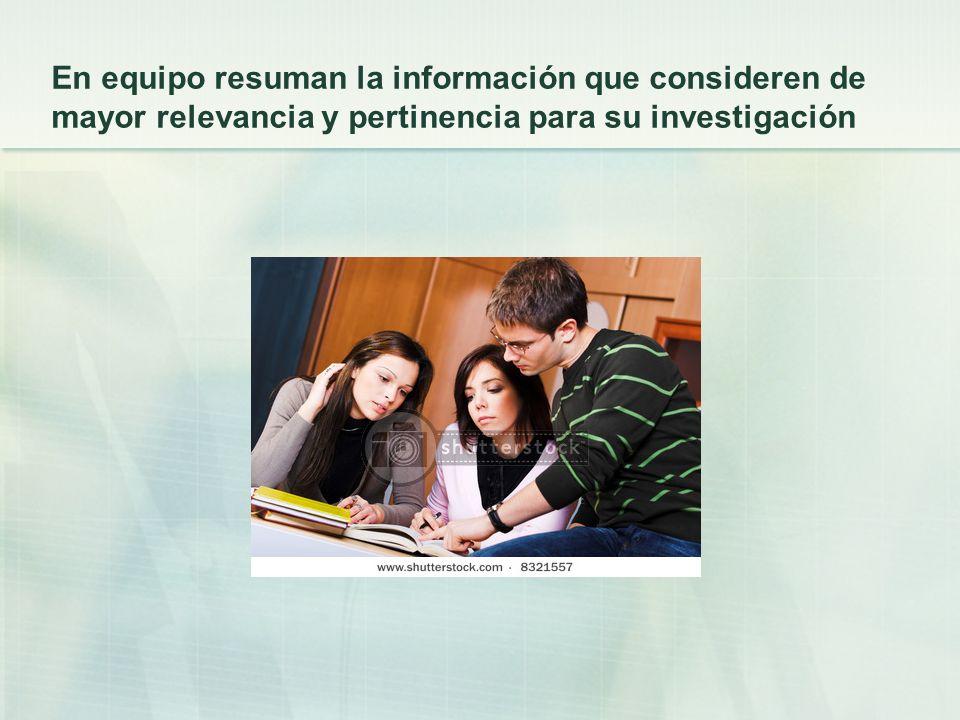 En equipo resuman la información que consideren de mayor relevancia y pertinencia para su investigación