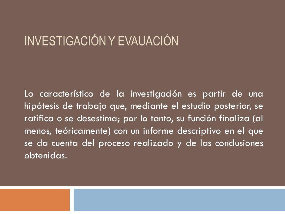 INVESTIGACIÓN Y EVAUACIÓN La evaluación por su parte, no arranca de una hipótesis previa, sino de la decisión de evaluar unos determinados objetos, procesos, situaciones, etc.