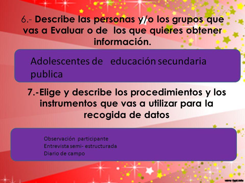 6.- Describe las personas y/o los grupos que vas a Evaluar o de los que quieres obtener información. 7.-Elige y describe los procedimientos y los inst