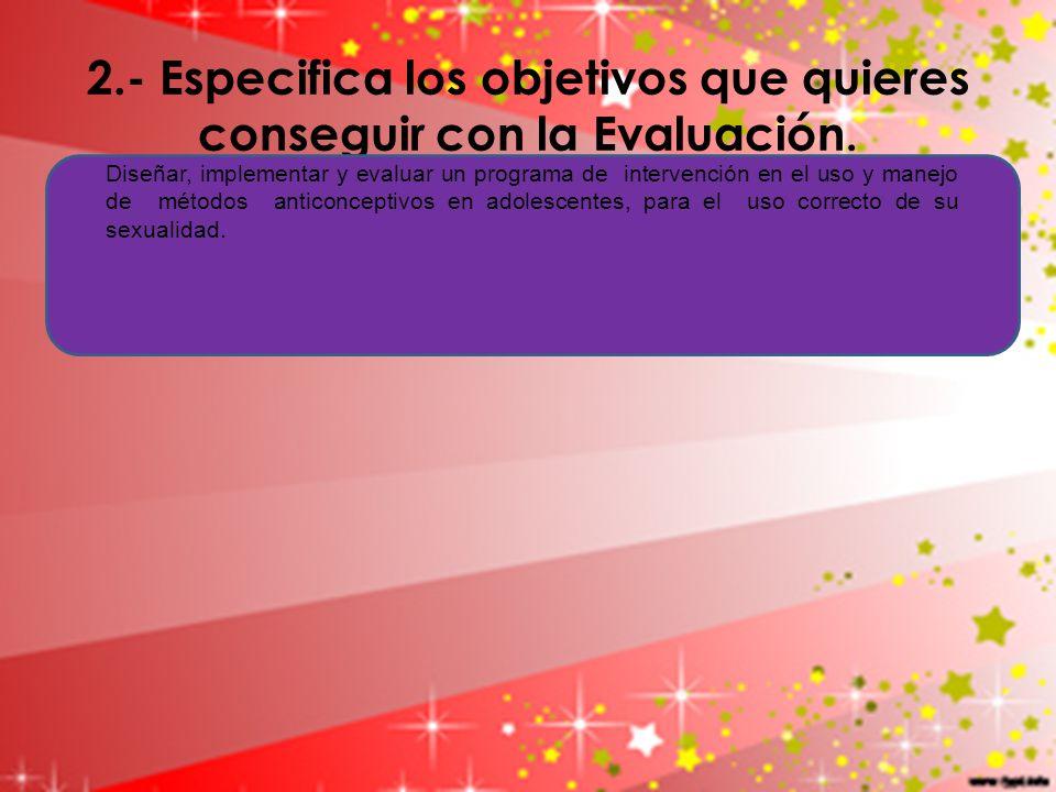 2.- Especifica los objetivos que quieres conseguir con la Evaluación. Diseñar, implementar y evaluar un programa de intervención en el uso y manejo de