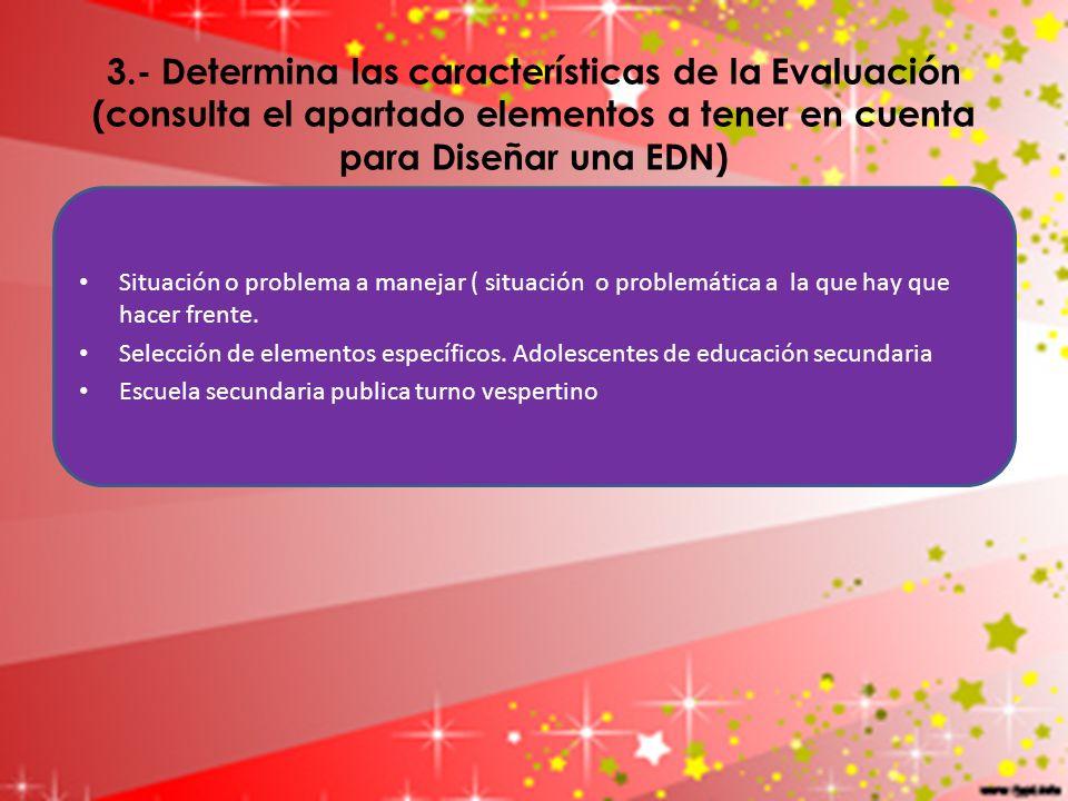 3.- Determina las características de la Evaluación (consulta el apartado elementos a tener en cuenta para Diseñar una EDN) Situación o problema a mane