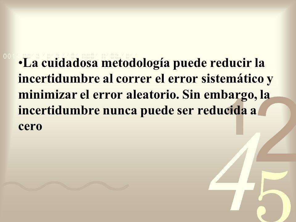 La cuidadosa metodología puede reducir la incertidumbre al correr el error sistemático y minimizar el error aleatorio. Sin embargo, la incertidumbre n