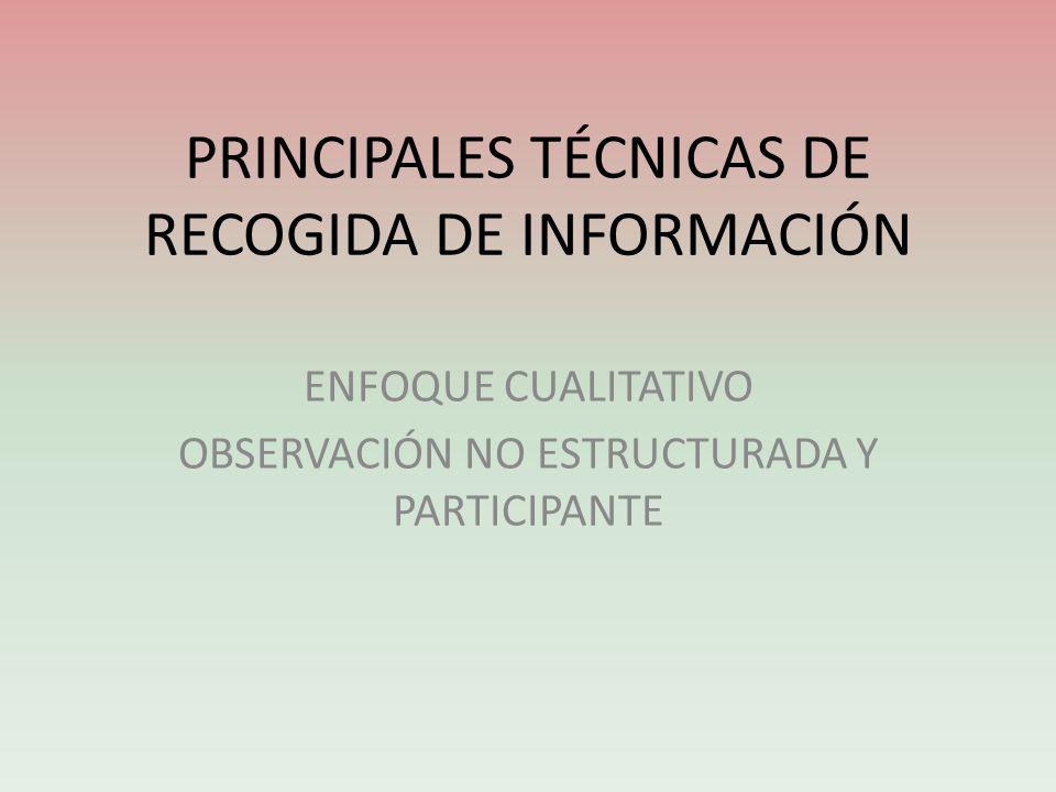 PRINCIPALES TÉCNICAS DE RECOGIDA DE INFORMACIÓN ENFOQUE CUALITATIVO OBSERVACIÓN NO ESTRUCTURADA Y PARTICIPANTE