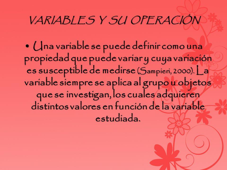 VARIABLES Y SU OPERACIÓN Una variable se puede definir como una propiedad que puede variar y cuya variación es susceptible de medirse (Sampieri, 2000)