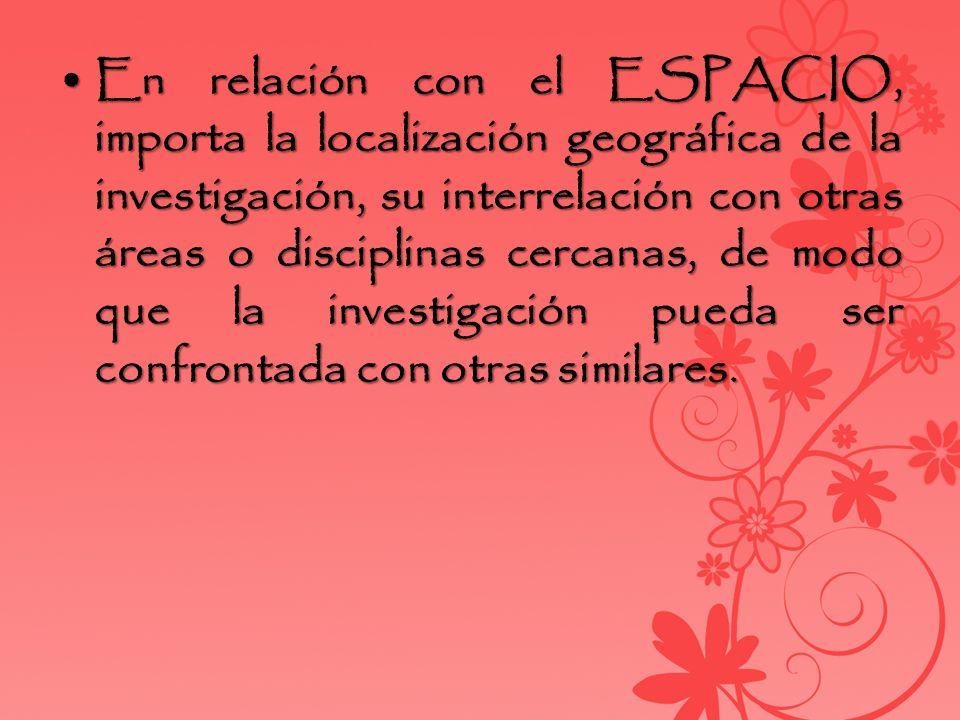 En relación con el ESPACIO, importa la localización geográfica de la investigación, su interrelación con otras áreas o disciplinas cercanas, de modo q
