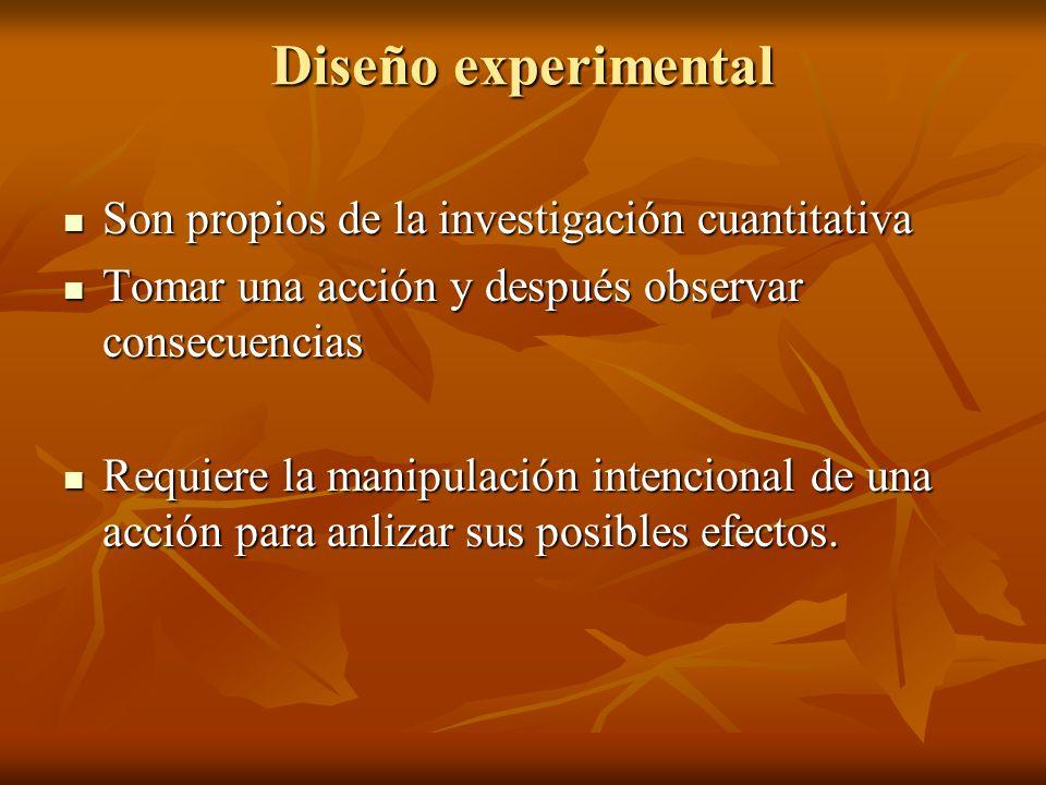 Diseño experimental Son propios de la investigación cuantitativa Son propios de la investigación cuantitativa Tomar una acción y después observar cons