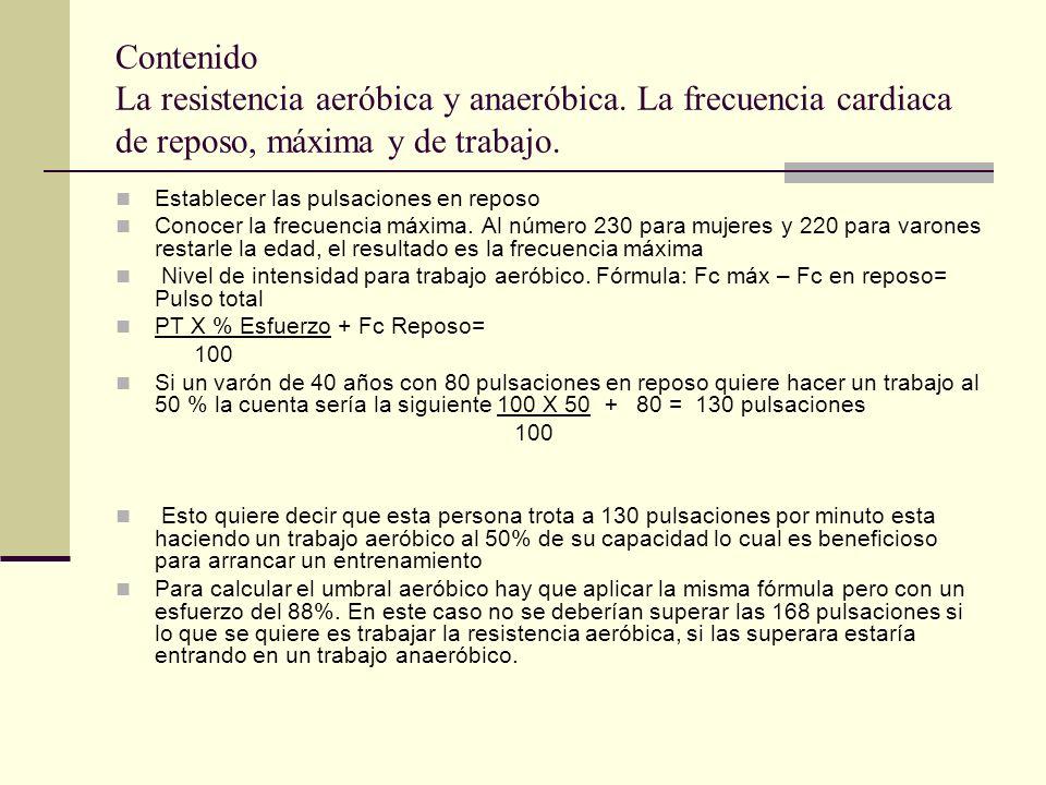 Contenido La resistencia aeróbica y anaeróbica. La frecuencia cardiaca de reposo, máxima y de trabajo. Establecer las pulsaciones en reposo Conocer la