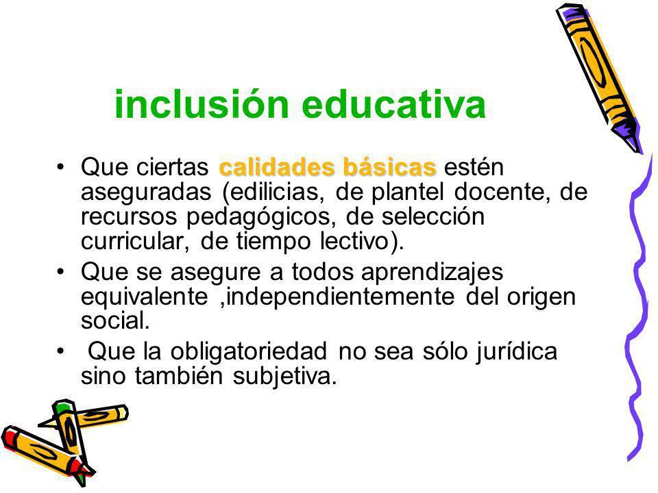 inclusión educativa calidades básicasQue ciertas calidades básicas estén aseguradas (edilicias, de plantel docente, de recursos pedagógicos, de selecc