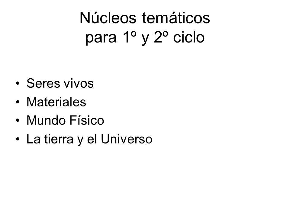 Núcleos temáticos para 1º y 2º ciclo Seres vivos Materiales Mundo Físico La tierra y el Universo
