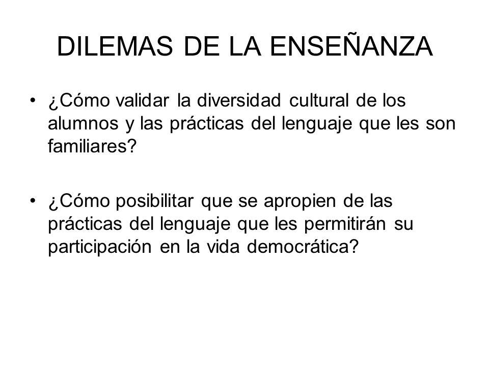 DILEMAS DE LA ENSEÑANZA ¿Cómo validar la diversidad cultural de los alumnos y las prácticas del lenguaje que les son familiares? ¿Cómo posibilitar que