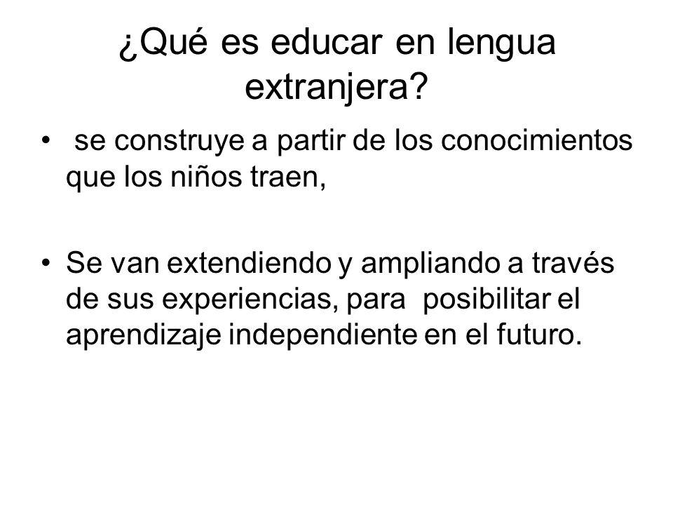 ¿Qué es educar en lengua extranjera? se construye a partir de los conocimientos que los niños traen, Se van extendiendo y ampliando a través de sus ex