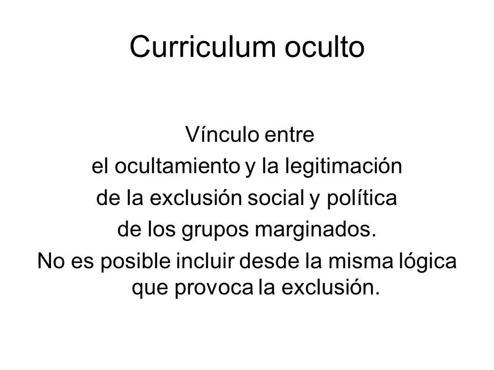 Curriculum oculto Vínculo entre el ocultamiento y la legitimación de la exclusión social y política de los grupos marginados. No es posible incluir de