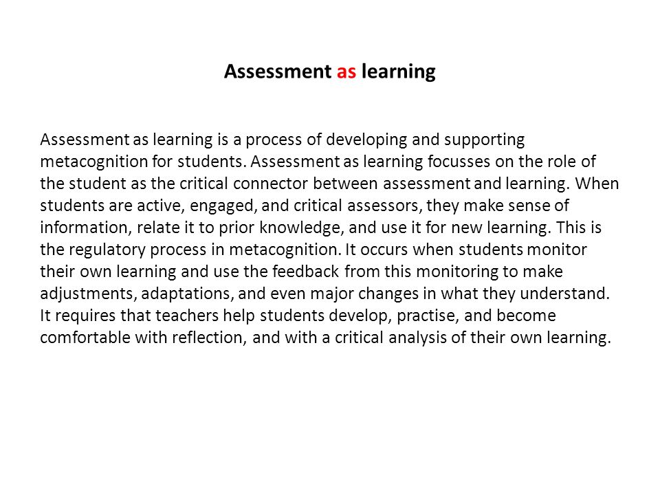 Assessment as learning Assessment as learning is a process of developing and supporting metacognition for students. Assessment as learning focusses on