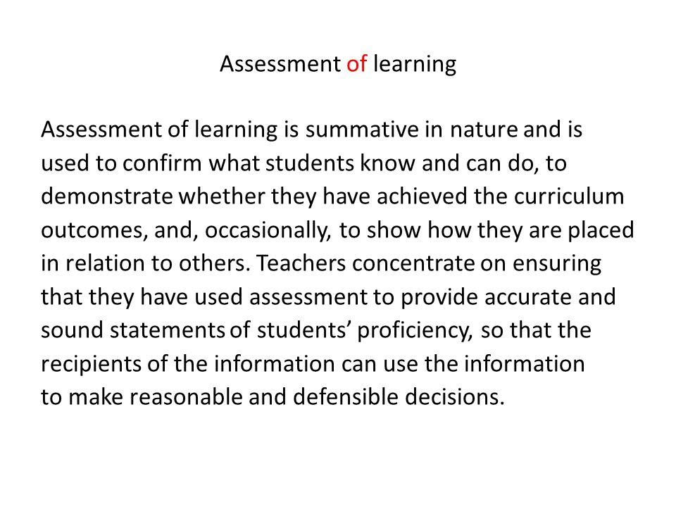 Assessment of learning Assessment of learning is summative in nature and is used to confirm what students know and can do, to demonstrate whether they