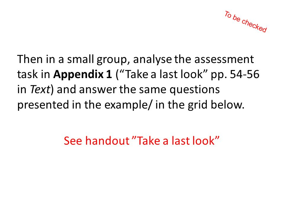 Then in a small group, analyse the assessment task in Appendix 1 (Take a last look pp. 54-56 in Text) and answer the same questions presented in the e