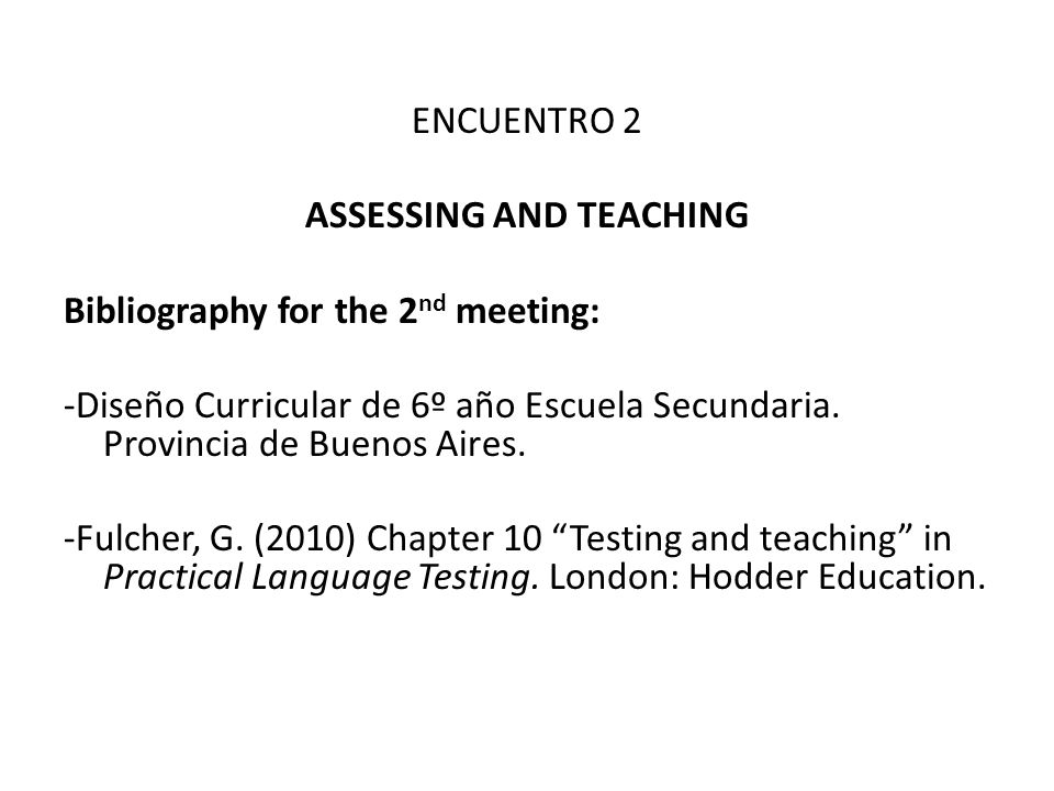 ENCUENTRO 2 ASSESSING AND TEACHING Bibliography for the 2 nd meeting: -Diseño Curricular de 6º año Escuela Secundaria. Provincia de Buenos Aires. -Ful