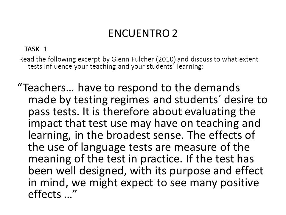 ENCUENTRO 2 TASK 1 Read the following excerpt by Glenn Fulcher (2010) and discuss to what extent tests influence your teaching and your students´ lear