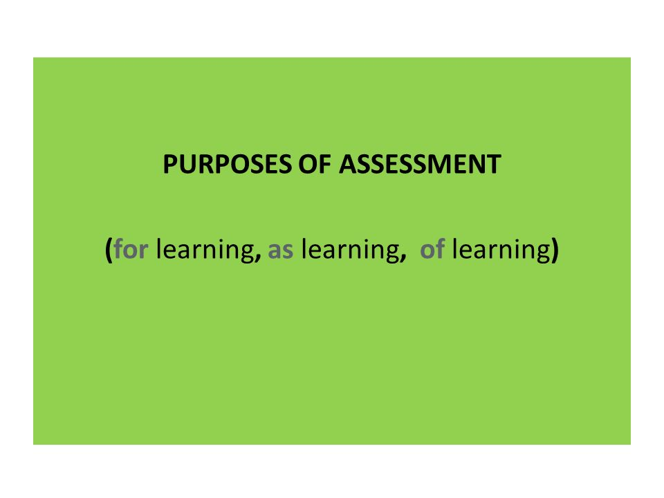 PURPOSES OF ASSESSMENT (for learning, as learning, of learning)