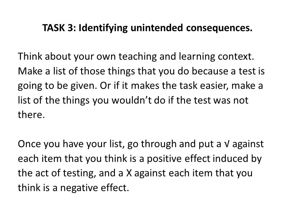 TASK 3: Identifying unintended consequences. Think about your own teaching and learning context. Make a list of those things that you do because a tes