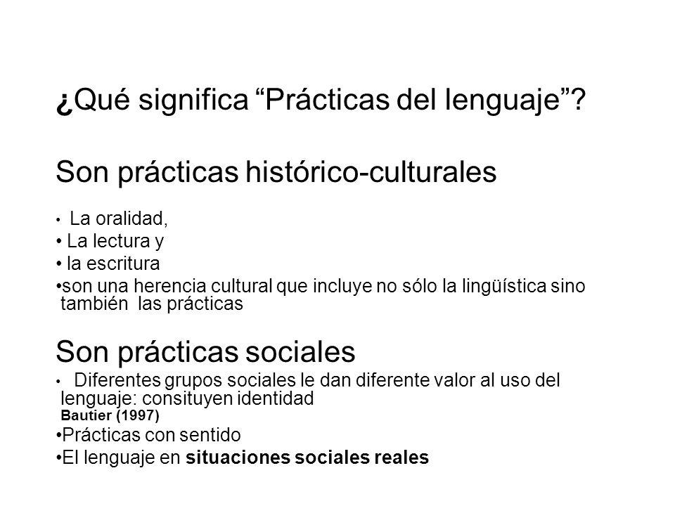 ¿Qué significa Prácticas del lenguaje? Son prácticas histórico-culturales La oralidad, La lectura y la escritura son una herencia cultural que incluye