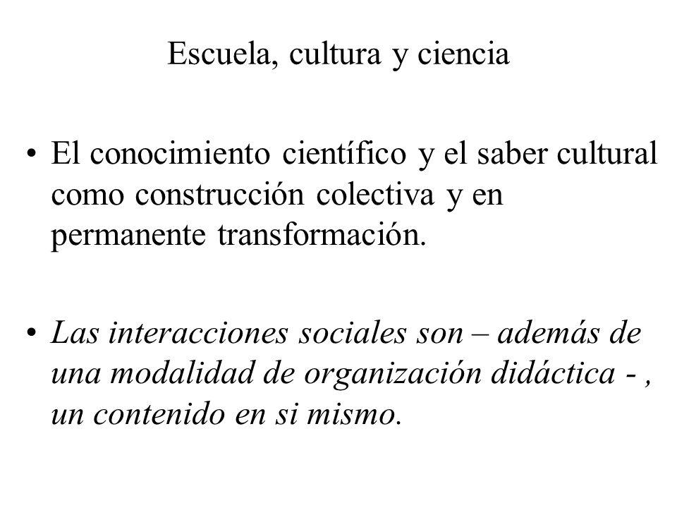Escuela, cultura y ciencia El conocimiento científico y el saber cultural como construcción colectiva y en permanente transformación. Las interaccione