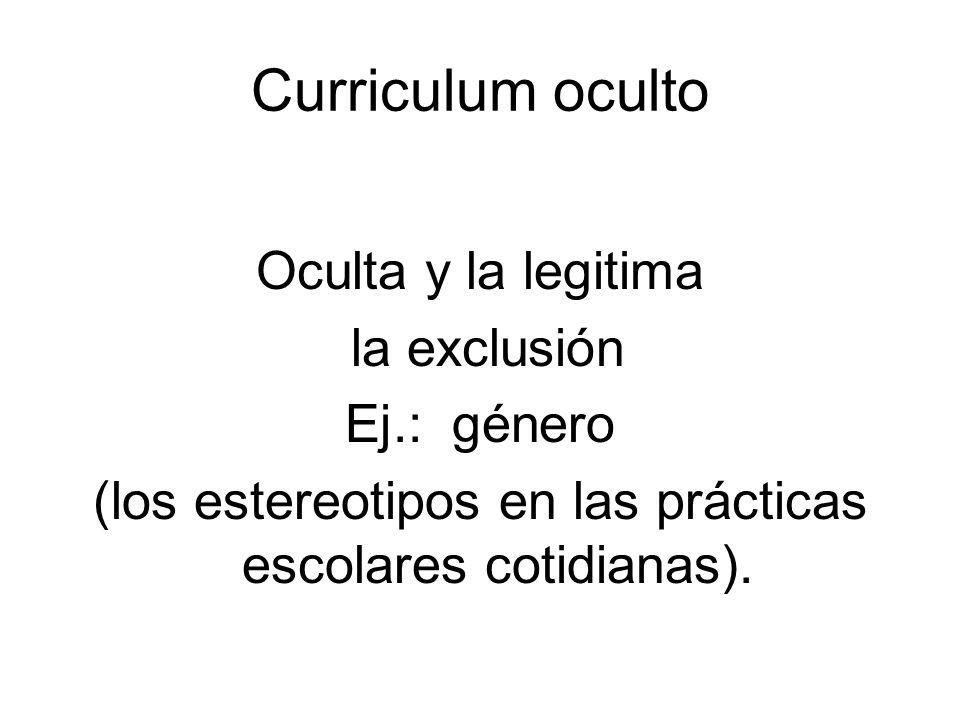 Curriculum oculto Oculta y la legitima la exclusión Ej.: género (los estereotipos en las prácticas escolares cotidianas).