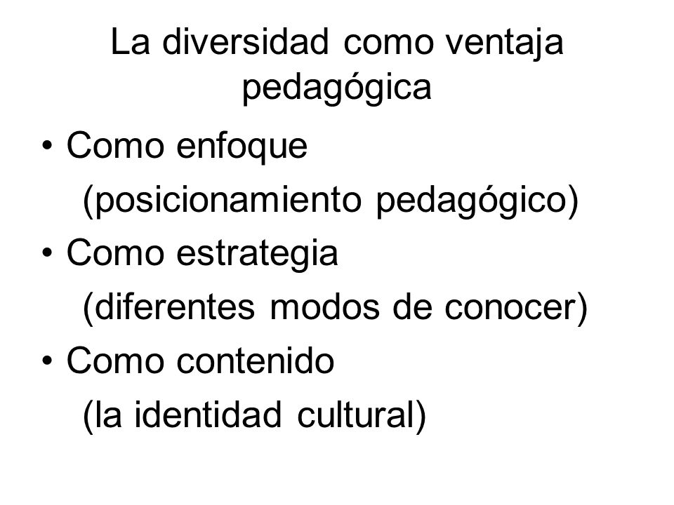 La diversidad como ventaja pedagógica Como enfoque (posicionamiento pedagógico) Como estrategia (diferentes modos de conocer) Como contenido (la ident