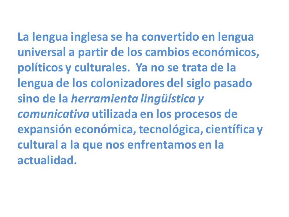 La lengua inglesa se ha convertido en lengua universal a partir de los cambios económicos, políticos y culturales. Ya no se trata de la lengua de los