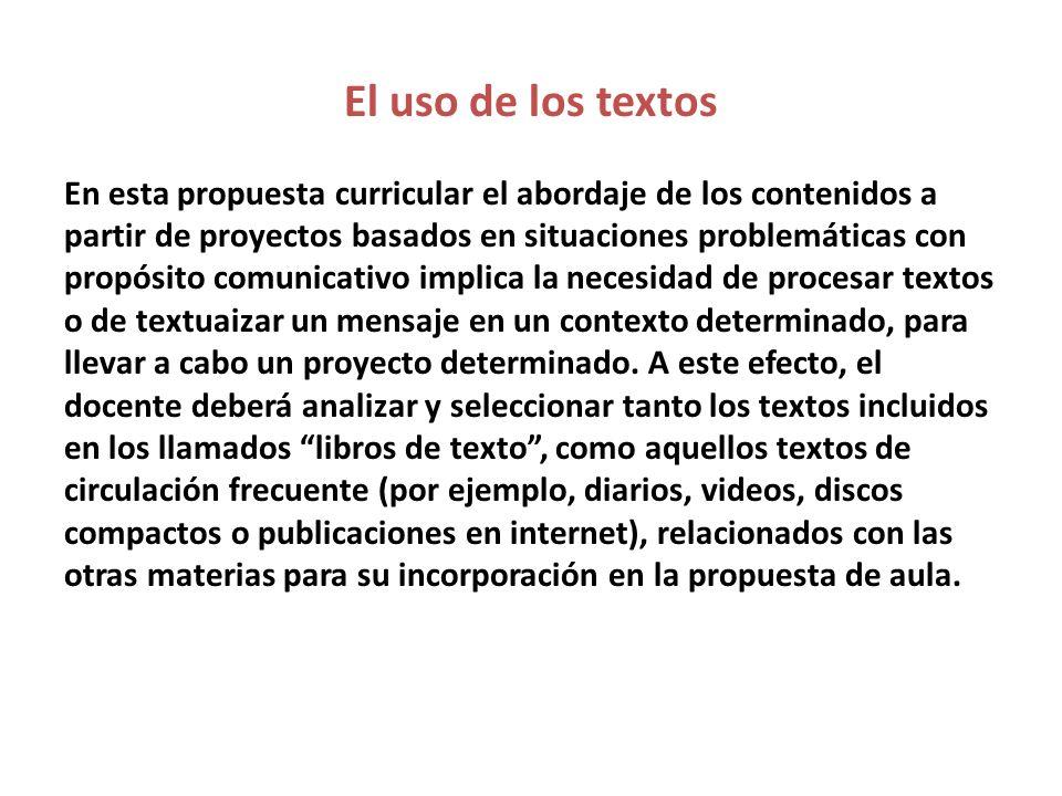 El uso de los textos En esta propuesta curricular el abordaje de los contenidos a partir de proyectos basados en situaciones problemáticas con propósi