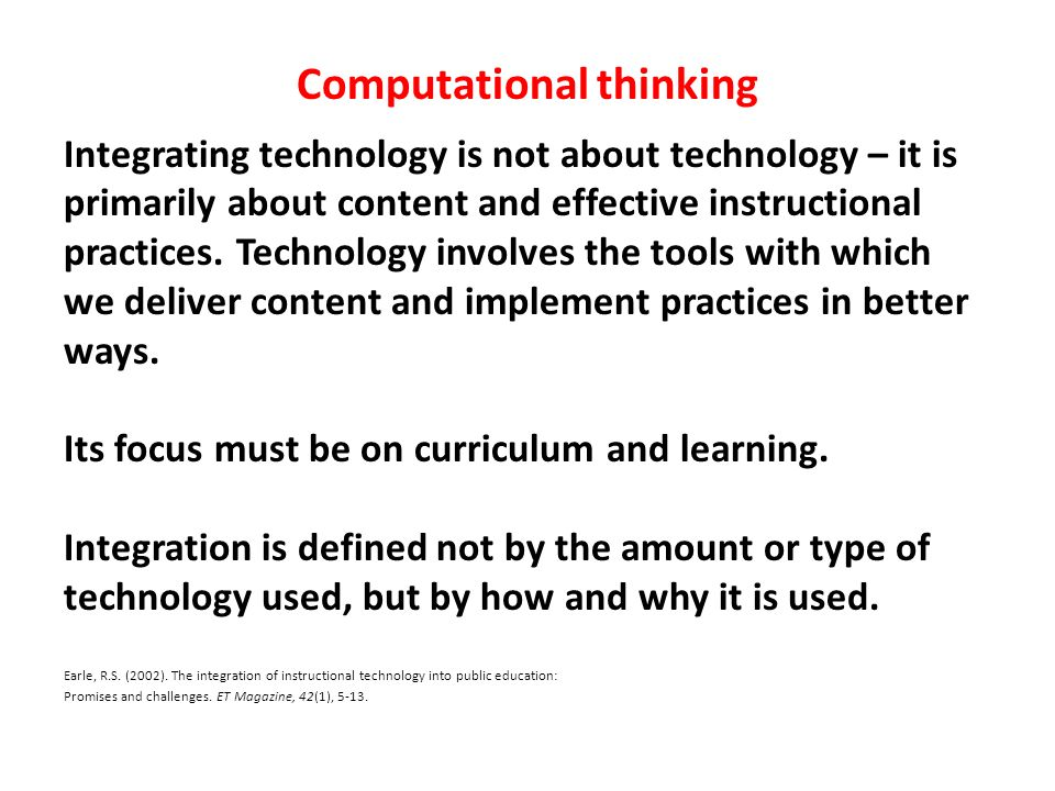 Computational thinking Integrating technology is not about technology – it is primarily about content and effective instructional practices. Technolog
