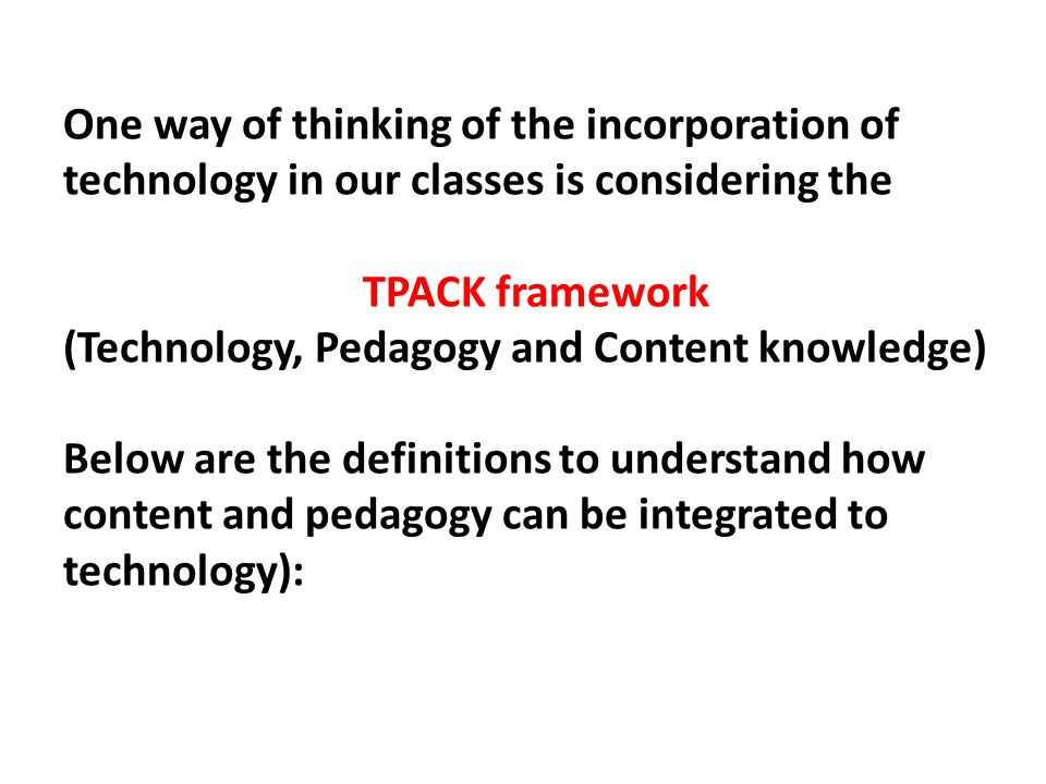 One way of thinking of the incorporation of technology in our classes is considering the TPACK framework (Technology, Pedagogy and Content knowledge)