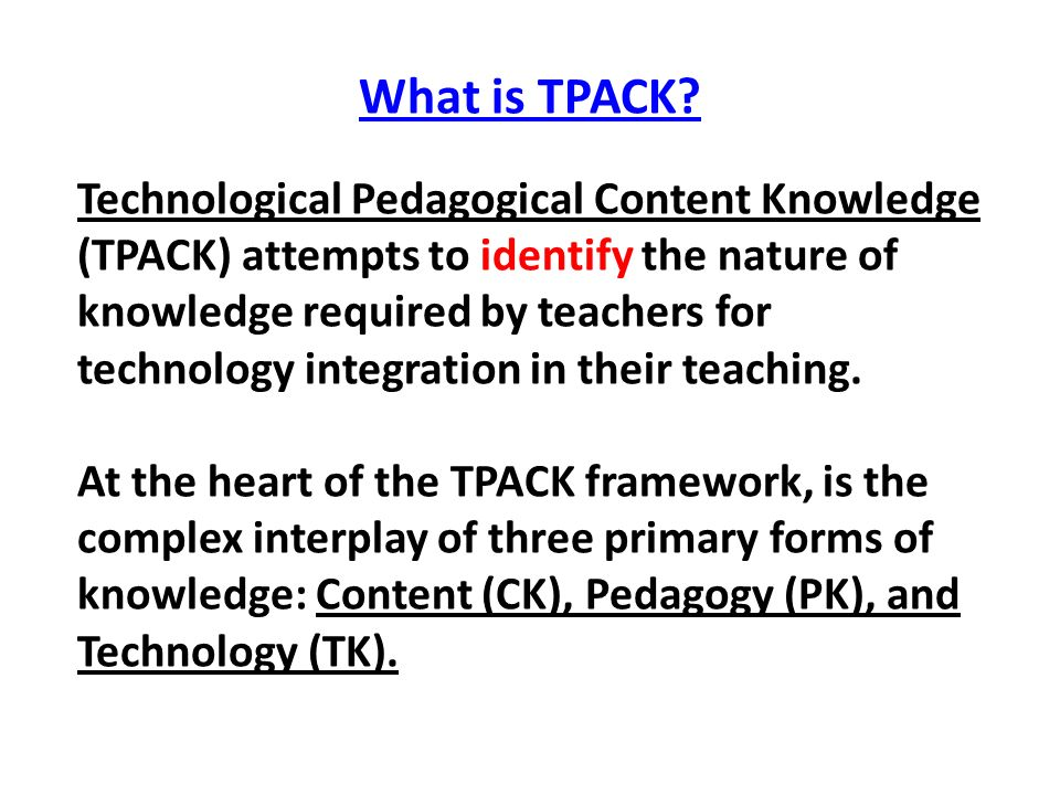 What is TPACK? Technological Pedagogical Content Knowledge (TPACK) attempts to identify the nature of knowledge required by teachers for technology in