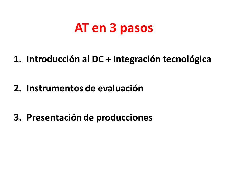 AT en 3 pasos 1.Introducción al DC + Integración tecnológica 2.Instrumentos de evaluación 3.Presentación de producciones
