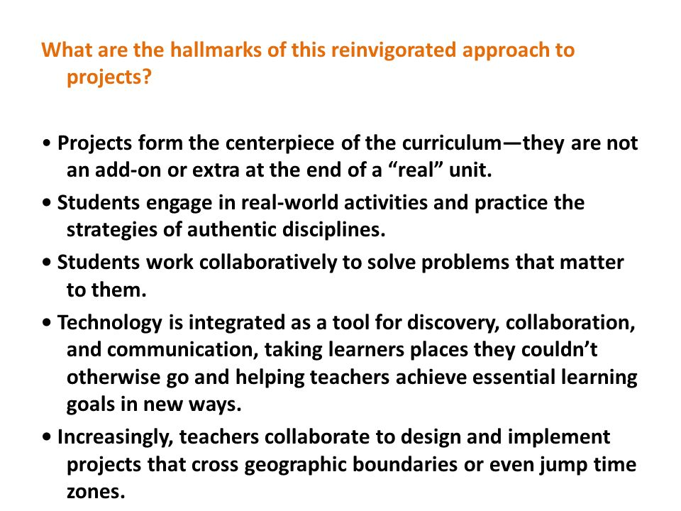 What are the hallmarks of this reinvigorated approach to projects? Projects form the centerpiece of the curriculumthey are not an add-on or extra at t