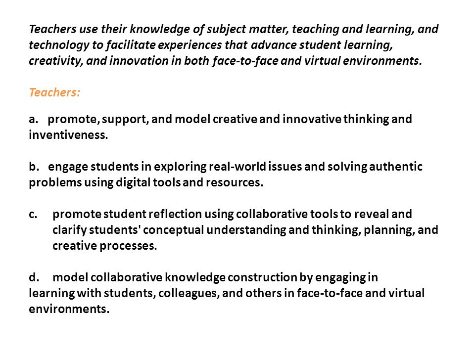 Teachers use their knowledge of subject matter, teaching and learning, and technology to facilitate experiences that advance student learning, creativ