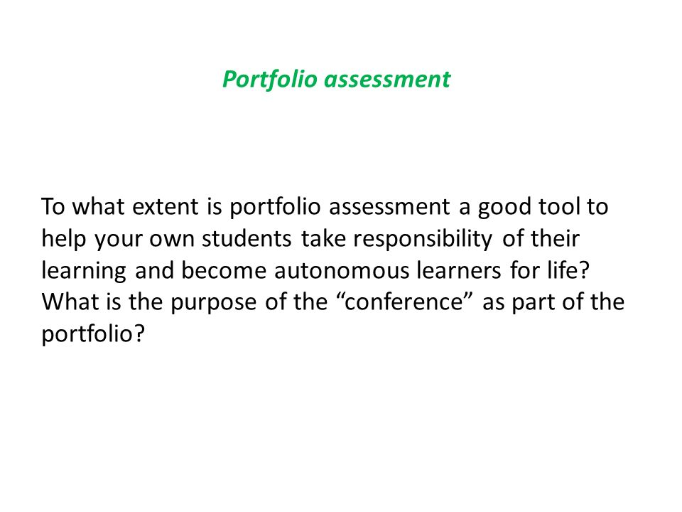 Portfolio assessment To what extent is portfolio assessment a good tool to help your own students take responsibility of their learning and become aut
