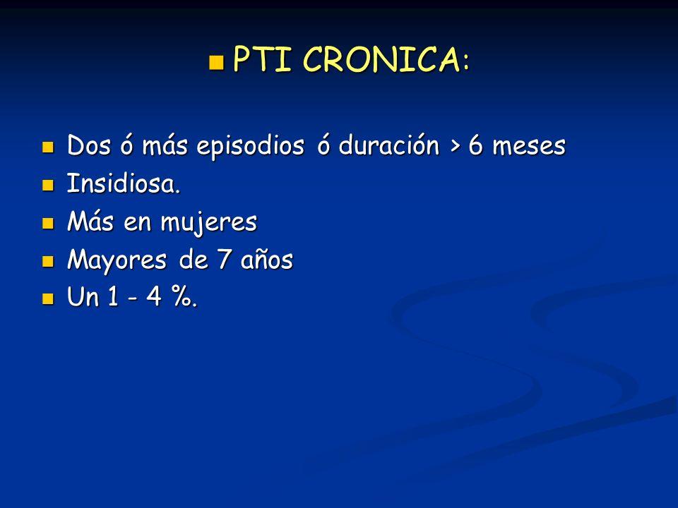 PTI CRONICA : PTI CRONICA : Dos ó más episodios ó duración > 6 meses Dos ó más episodios ó duración > 6 meses Insidiosa. Insidiosa. Más en mujeres Más