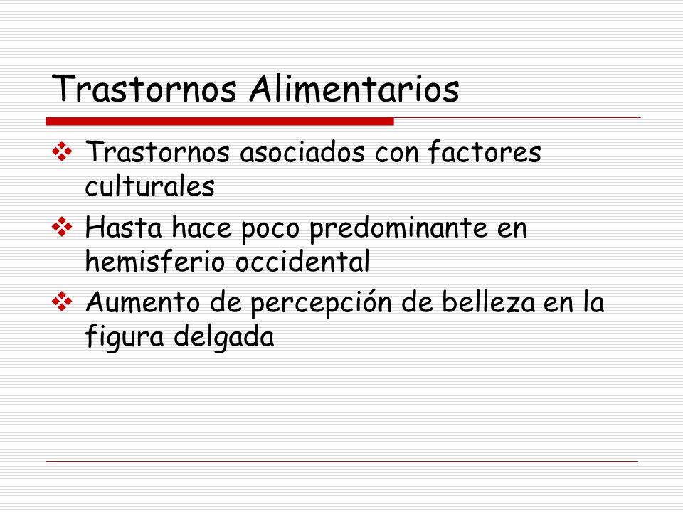 Trastornos Alimentarios Trastornos asociados con factores culturales Hasta hace poco predominante en hemisferio occidental Aumento de percepción de be