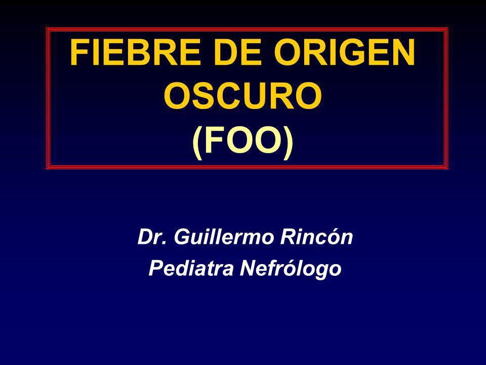FIEBRE DE ORIGEN OSCURO (FOO) Dr. Guillermo Rincón Pediatra Nefrólogo