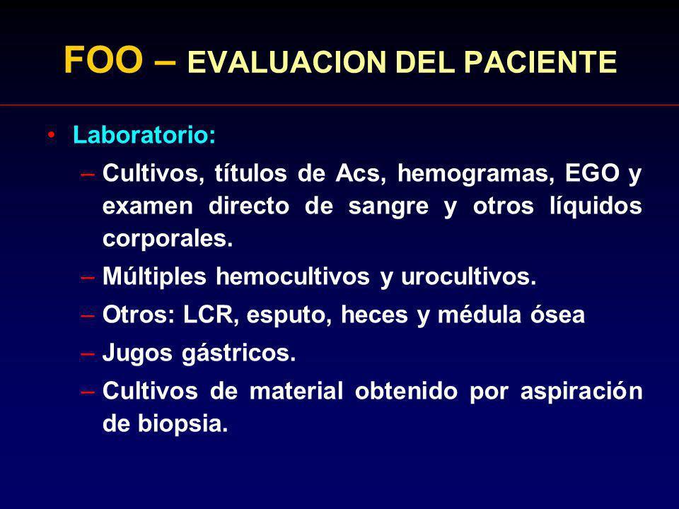 FOO – EVALUACION DEL PACIENTE Laboratorio: –Cultivos, títulos de Acs, hemogramas, EGO y examen directo de sangre y otros líquidos corporales. –Múltipl