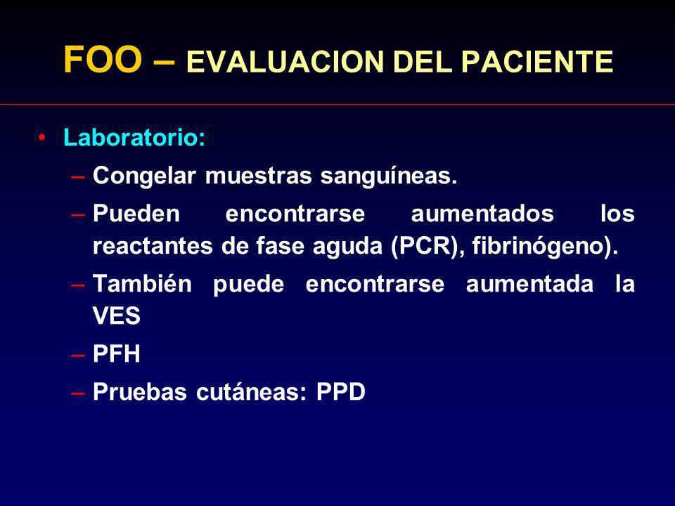 FOO – EVALUACION DEL PACIENTE Laboratorio: –Congelar muestras sanguíneas. –Pueden encontrarse aumentados los reactantes de fase aguda (PCR), fibrinóge