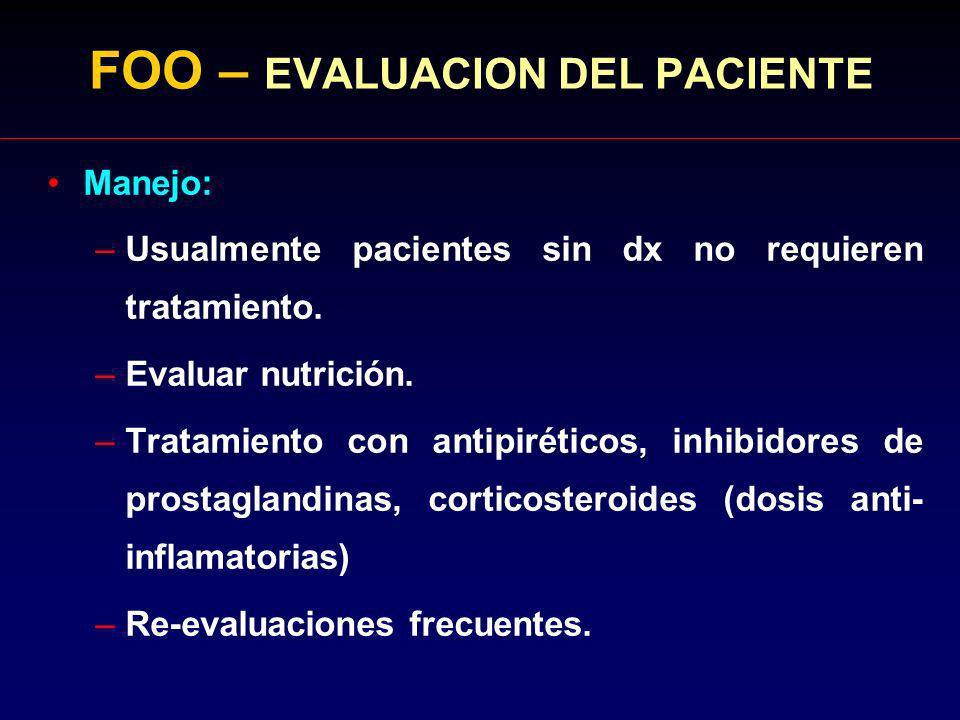 FOO – EVALUACION DEL PACIENTE Manejo: –Usualmente pacientes sin dx no requieren tratamiento. –Evaluar nutrición. –Tratamiento con antipiréticos, inhib