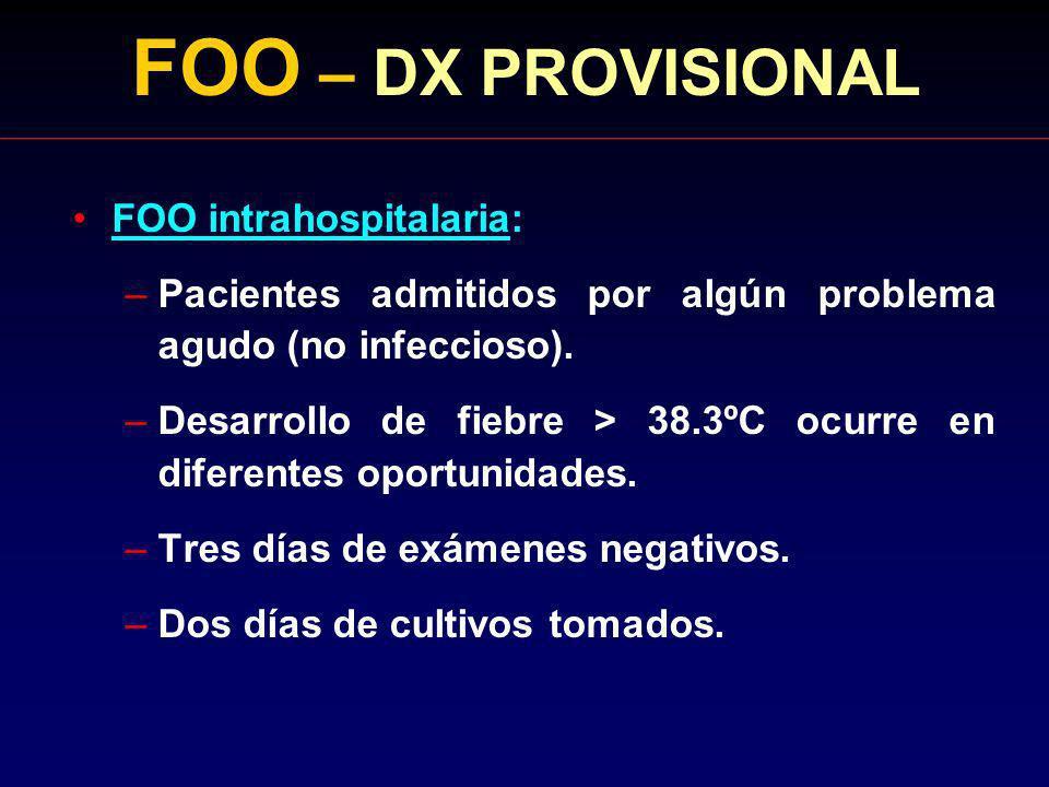 FOO – DX PROVISIONAL FOO intrahospitalaria: –Pacientes admitidos por algún problema agudo (no infeccioso). –Desarrollo de fiebre > 38.3ºC ocurre en di