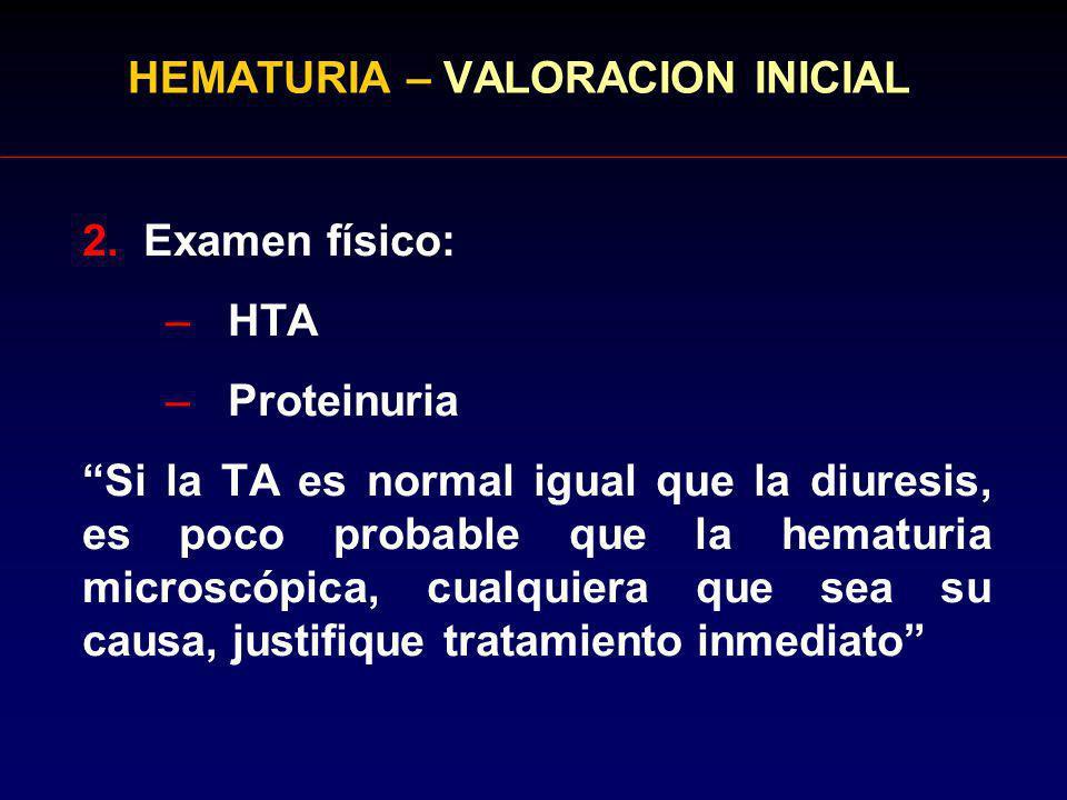 HEMATURIA – VALORACION INICIAL 2. Examen físico: –HTA –Proteinuria Si la TA es normal igual que la diuresis, es poco probable que la hematuria microsc