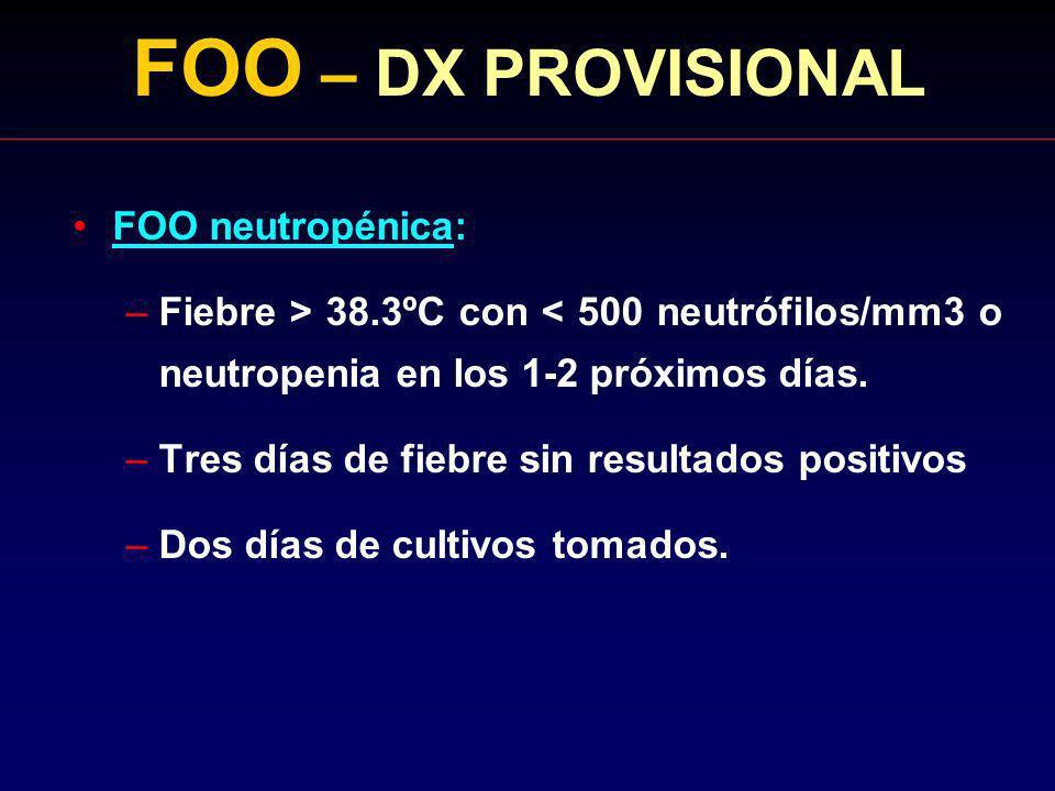 FOO – DX PROVISIONAL FOO neutropénica: –Fiebre > 38.3ºC con < 500 neutrófilos/mm3 o neutropenia en los 1-2 próximos días. –Tres días de fiebre sin res